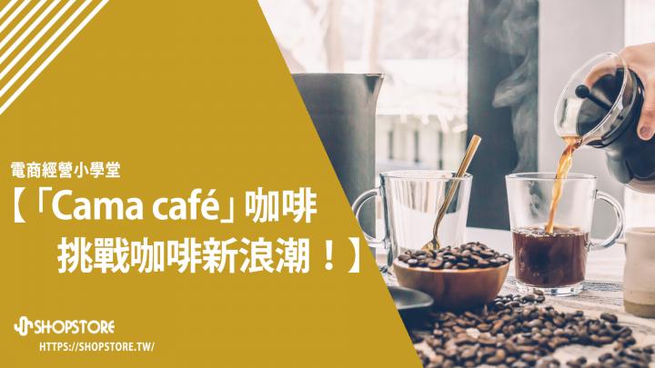 本土連鎖咖啡Cama café,挑戰咖啡新浪潮!