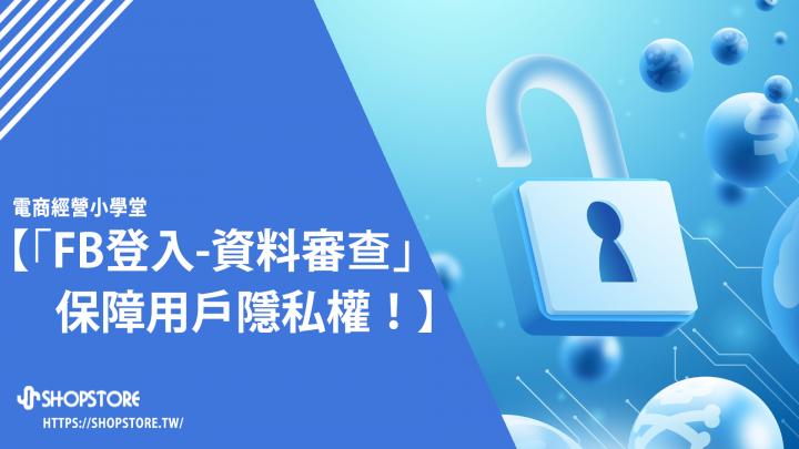 「Facebook快速登入-資料審查」保障用戶隱私權!